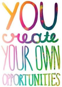 you create your own opportunites